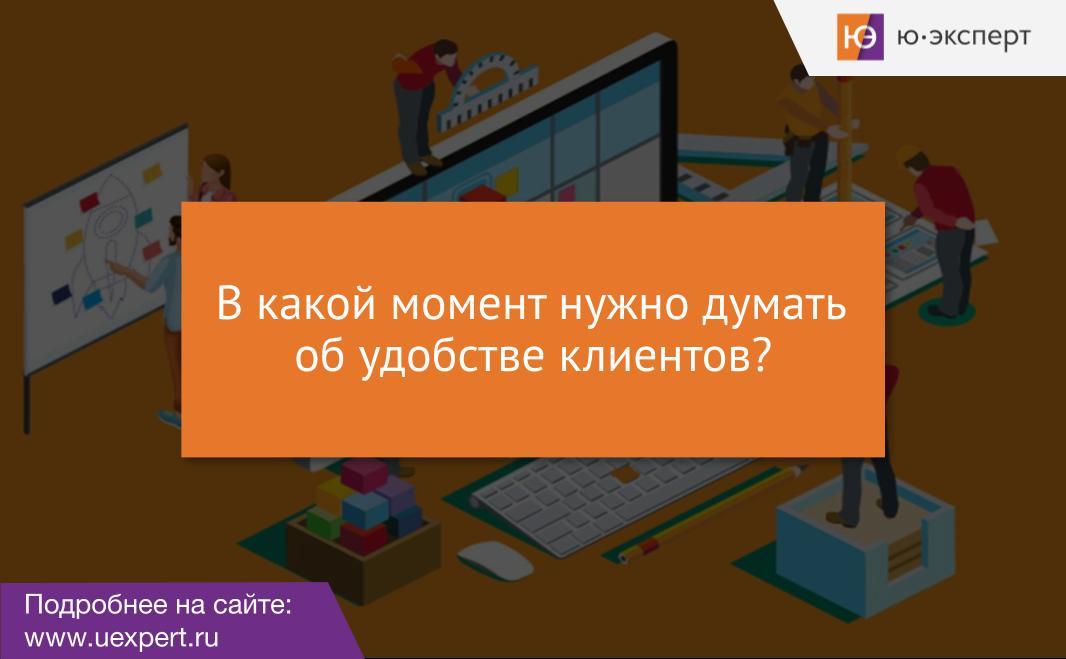 На каком этапе, в какой момент нужно думать об удобстве клиентов?